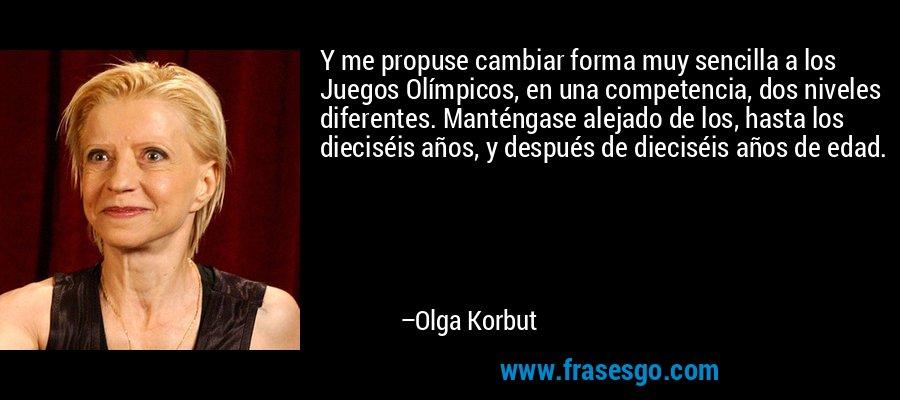 Y me propuse cambiar forma muy sencilla a los Juegos Olímpicos, en una competencia, dos niveles diferentes. Manténgase alejado de los, hasta los dieciséis años, y después de dieciséis años de edad. – Olga Korbut