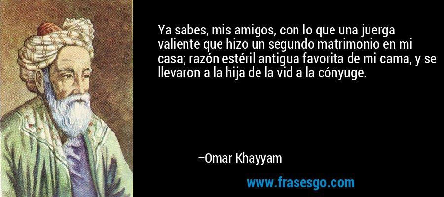 Ya sabes, mis amigos, con lo que una juerga valiente que hizo un segundo matrimonio en mi casa; razón estéril antigua favorita de mi cama, y se llevaron a la hija de la vid a la cónyuge. – Omar Khayyam