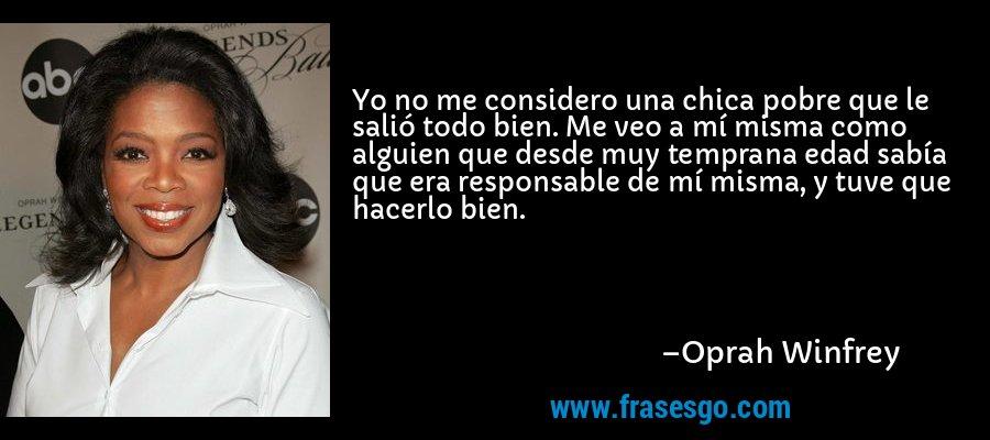 Yo no me considero una chica pobre que le salió todo bien. Me veo a mí misma como alguien que desde muy temprana edad sabía que era responsable de mí misma, y tuve que hacerlo bien. – Oprah Winfrey