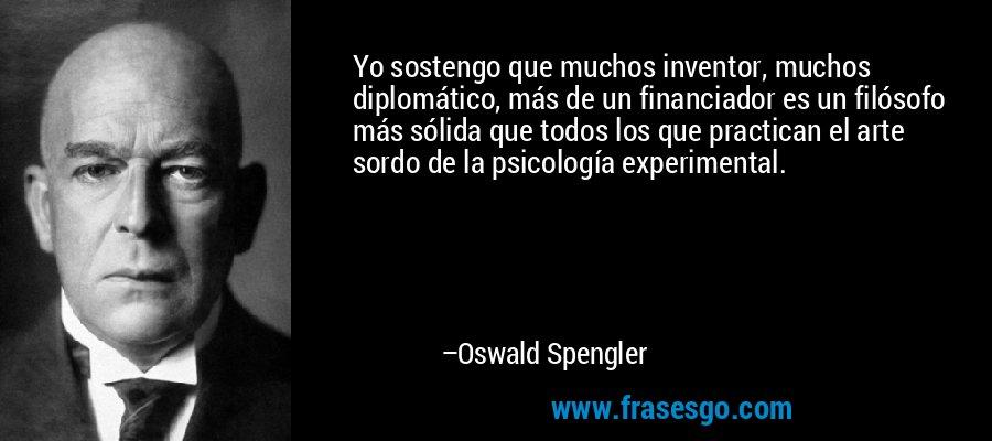 Yo sostengo que muchos inventor, muchos diplomático, más de un financiador es un filósofo más sólida que todos los que practican el arte sordo de la psicología experimental. – Oswald Spengler