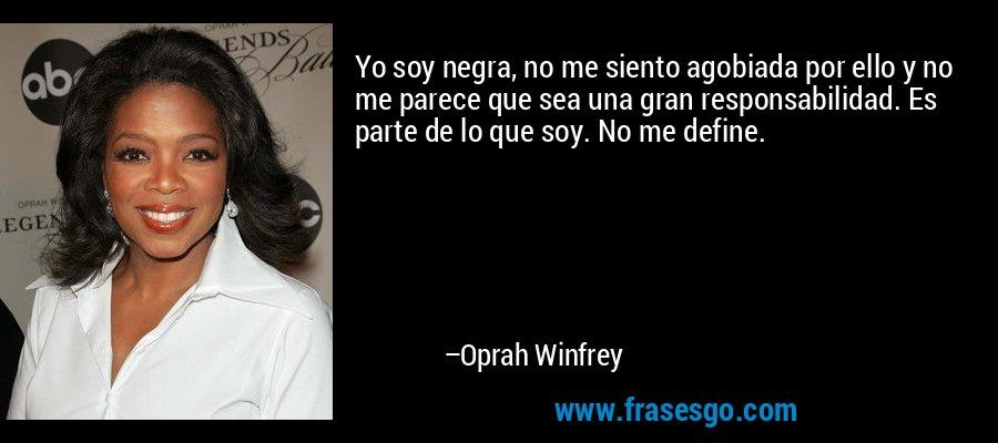 Yo soy negra, no me siento agobiada por ello y no me parece que sea una gran responsabilidad. Es parte de lo que soy. No me define. – Oprah Winfrey
