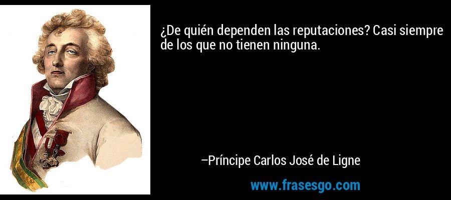 ¿De quién dependen las reputaciones? Casi siempre de los que no tienen ninguna. – Príncipe Carlos José de Ligne