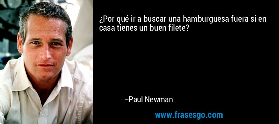 ¿Por qué ir a buscar una hamburguesa fuera si en casa tienes un buen filete? – Paul Newman