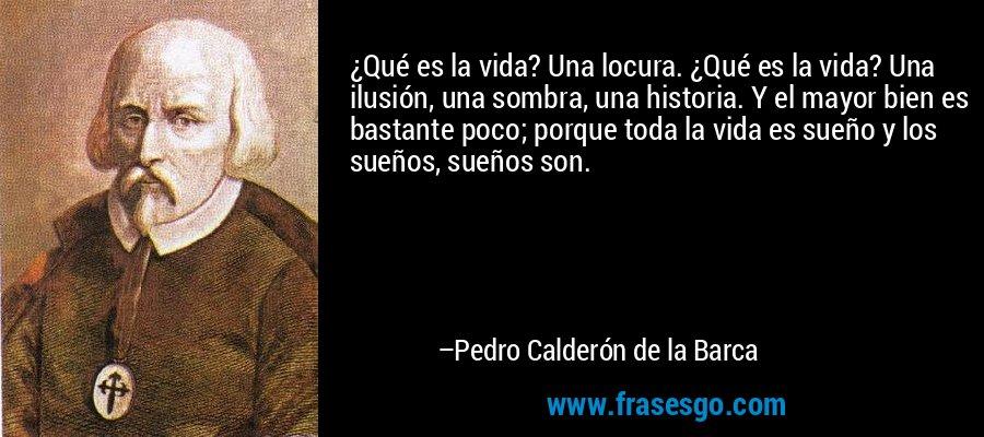 ¿Qué es la vida? Una locura. ¿Qué es la vida? Una ilusión, una sombra, una historia. Y el mayor bien es bastante poco; porque toda la vida es sueño y los sueños, sueños son.  – Pedro Calderón de la Barca
