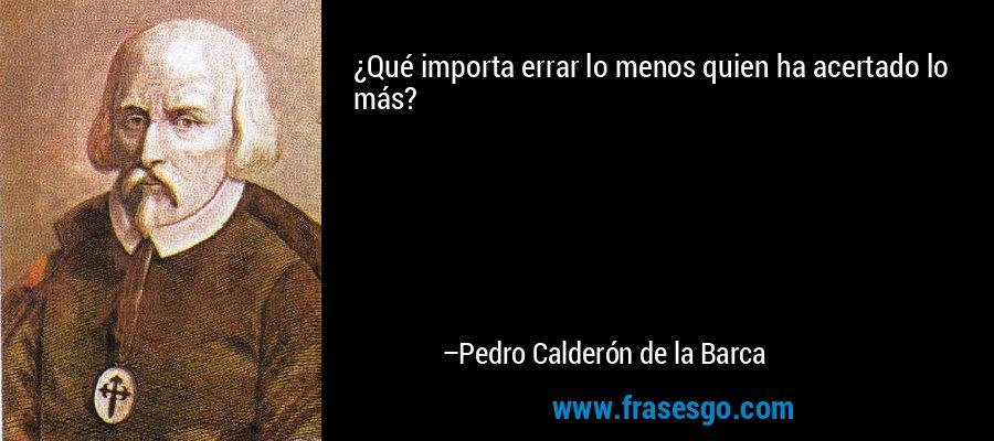 ¿Qué importa errar lo menos quien ha acertado lo más? – Pedro Calderón de la Barca