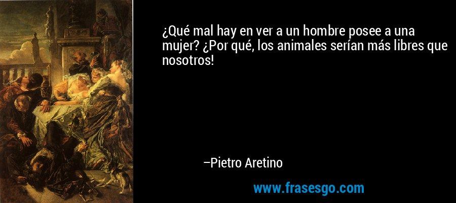 ¿Qué mal hay en ver a un hombre posee a una mujer? ¿Por qué, los animales serían más libres que nosotros! – Pietro Aretino