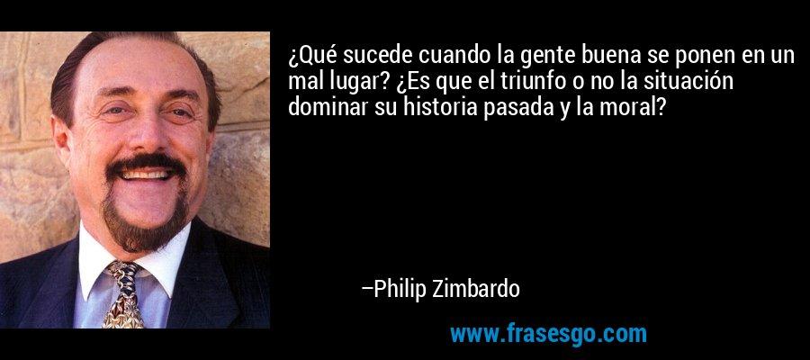 ¿Qué sucede cuando la gente buena se ponen en un mal lugar? ¿Es que el triunfo o no la situación dominar su historia pasada y la moral? – Philip Zimbardo