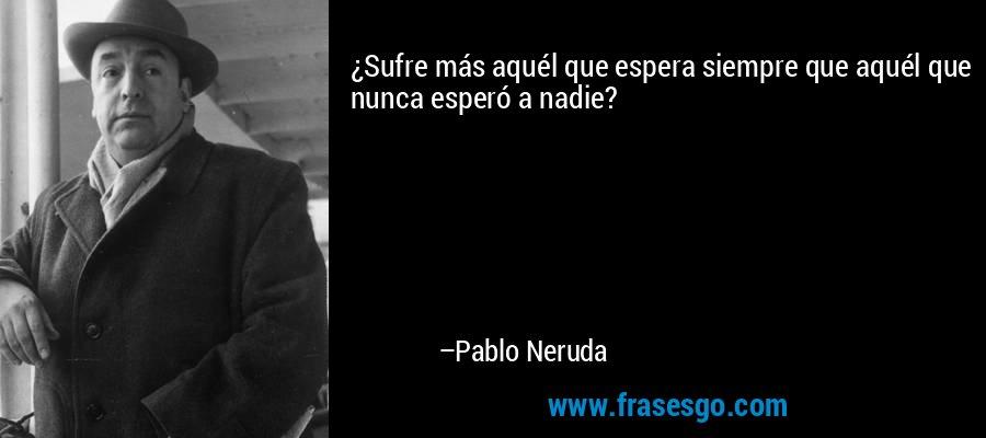 ¿Sufre más aquél que espera siempre que aquél que nunca esperó a nadie? – Pablo Neruda