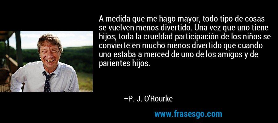 A medida que me hago mayor, todo tipo de cosas se vuelven menos divertido. Una vez que uno tiene hijos, toda la crueldad participación de los niños se convierte en mucho menos divertido que cuando uno estaba a merced de uno de los amigos y de parientes hijos. – P. J. O'Rourke