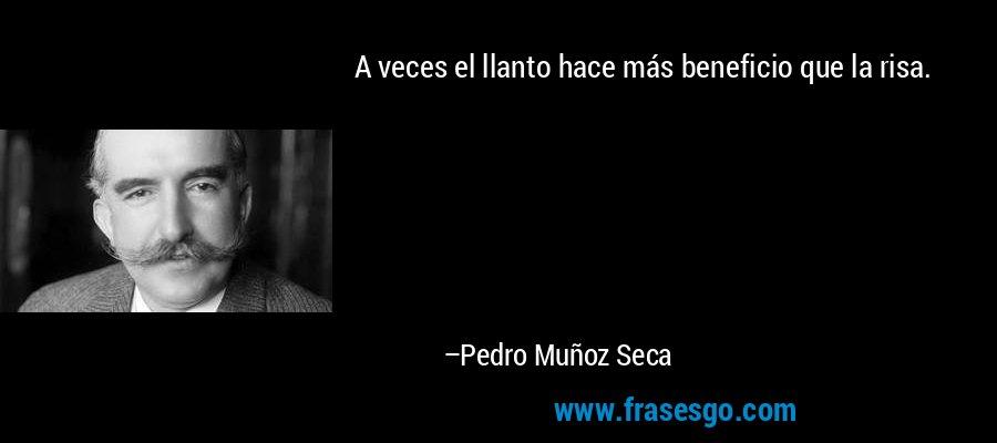 A veces el llanto hace más beneficio que la risa. – Pedro Muñoz Seca