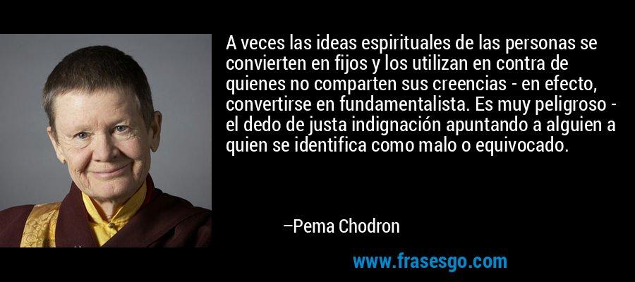 A veces las ideas espirituales de las personas se convierten... - Pema  Chodron