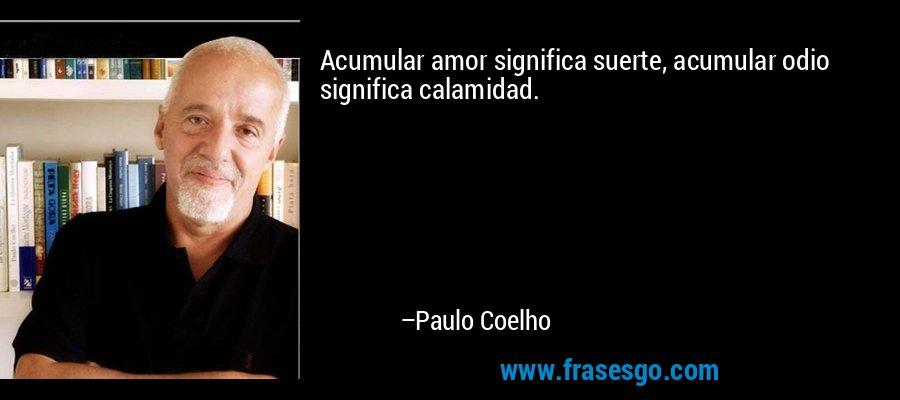Acumular amor significa suerte, acumular odio significa calamidad. – Paulo Coelho