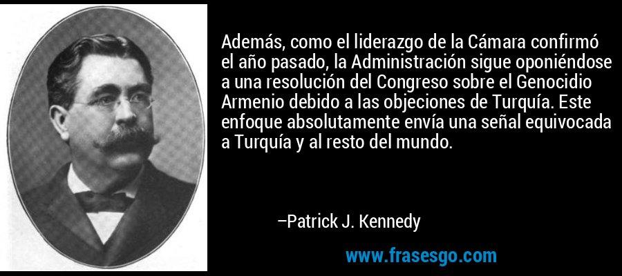 Además, como el liderazgo de la Cámara confirmó el año pasado, la Administración sigue oponiéndose a una resolución del Congreso sobre el Genocidio Armenio debido a las objeciones de Turquía. Este enfoque absolutamente envía una señal equivocada a Turquía y al resto del mundo. – Patrick J. Kennedy