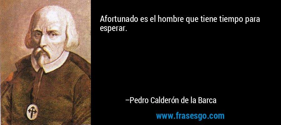Afortunado es el hombre que tiene tiempo para esperar. – Pedro Calderón de la Barca
