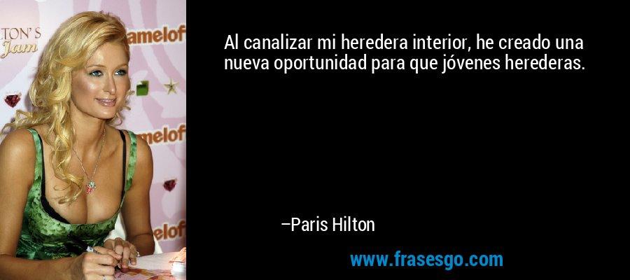 Al canalizar mi heredera interior, he creado una nueva oportunidad para que jóvenes herederas. – Paris Hilton