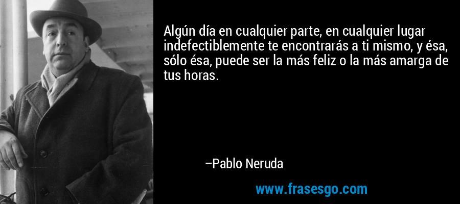 Algún día en cualquier parte, en cualquier lugar indefectiblemente te encontrarás a ti mismo, y ésa, sólo ésa, puede ser la más feliz o la más amarga de tus horas. – Pablo Neruda