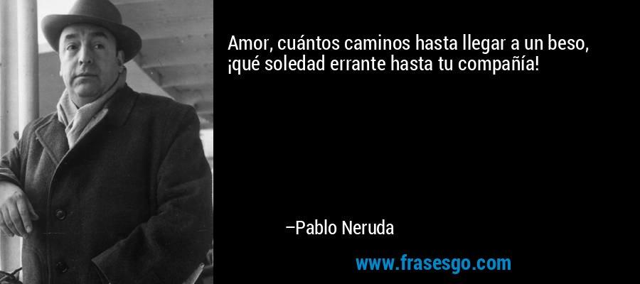 Amor, cuántos caminos hasta llegar a un beso,      ¡qué soledad errante hasta tu compañía! – Pablo Neruda
