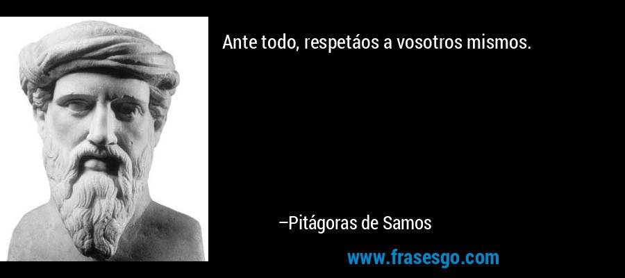 Ante todo, respetáos a vosotros mismos. – Pitágoras de Samos