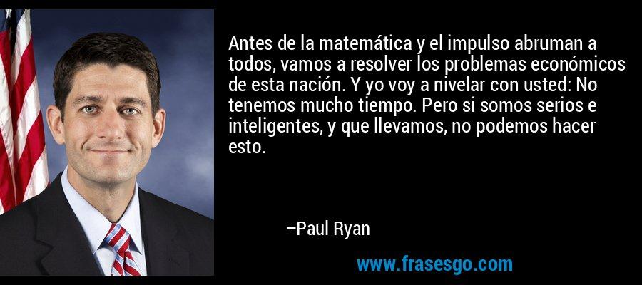Antes de la matemática y el impulso abruman a todos, vamos a resolver los problemas económicos de esta nación. Y yo voy a nivelar con usted: No tenemos mucho tiempo. Pero si somos serios e inteligentes, y que llevamos, no podemos hacer esto. – Paul Ryan