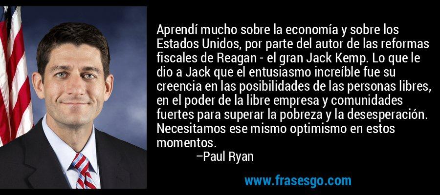 Aprendí mucho sobre la economía y sobre los Estados Unidos, por parte del autor de las reformas fiscales de Reagan - el gran Jack Kemp. Lo que le dio a Jack que el entusiasmo increíble fue su creencia en las posibilidades de las personas libres, en el poder de la libre empresa y comunidades fuertes para superar la pobreza y la desesperación. Necesitamos ese mismo optimismo en estos momentos. – Paul Ryan