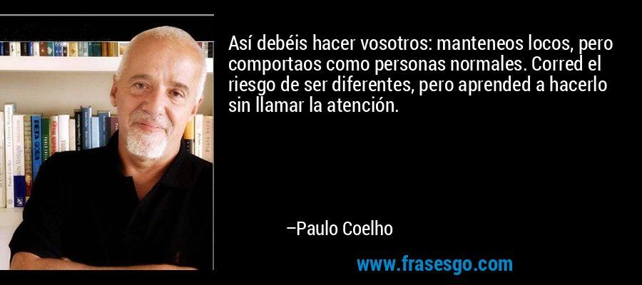 Así debéis hacer vosotros: manteneos locos, pero comportaos como personas normales. Corred el riesgo de ser diferentes, pero aprended a hacerlo sin llamar la atención. – Paulo Coelho