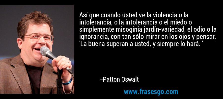 Así que cuando usted ve la violencia o la intolerancia, o la intolerancia o el miedo o simplemente misoginia jardín-variedad, el odio o la ignorancia, con tan sólo mirar en los ojos y pensar, 'La buena superan a usted, y siempre lo hará. ' – Patton Oswalt