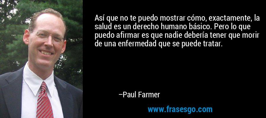 Así que no te puedo mostrar cómo, exactamente, la salud es un derecho humano básico. Pero lo que puedo afirmar es que nadie debería tener que morir de una enfermedad que se puede tratar. – Paul Farmer