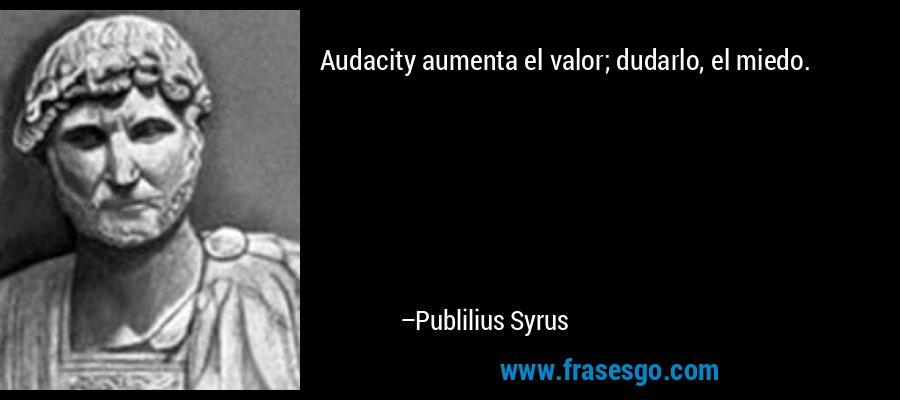 Audacity aumenta el valor; dudarlo, el miedo. – Publilius Syrus