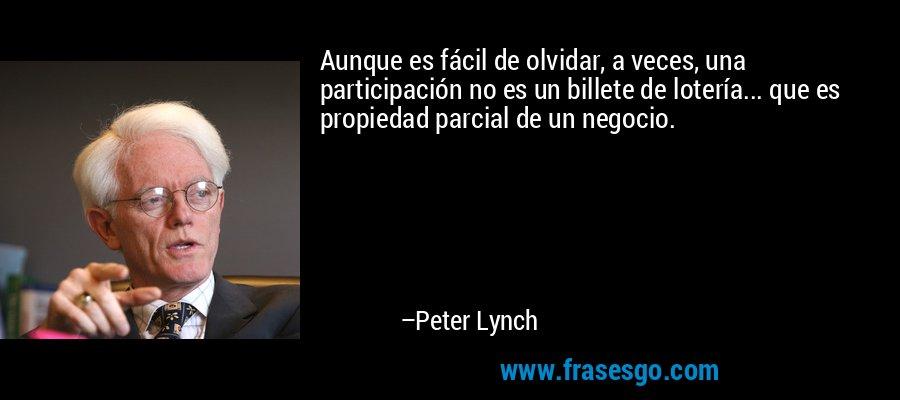 Aunque es fácil de olvidar, a veces, una participación no es un billete de lotería... que es propiedad parcial de un negocio. – Peter Lynch