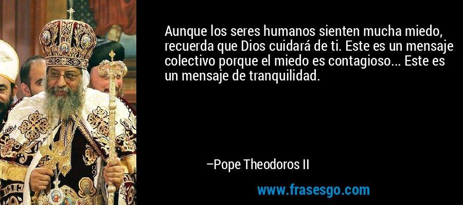 Aunque los seres humanos sienten mucha miedo, recuerda que Dios cuidará de ti. Este es un mensaje colectivo porque el miedo es contagioso... Este es un mensaje de tranquilidad. – Pope Theodoros II