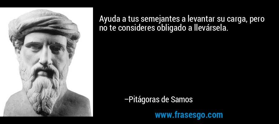 Ayuda a tus semejantes a levantar su carga, pero no te consideres obligado a llevársela. – Pitágoras de Samos