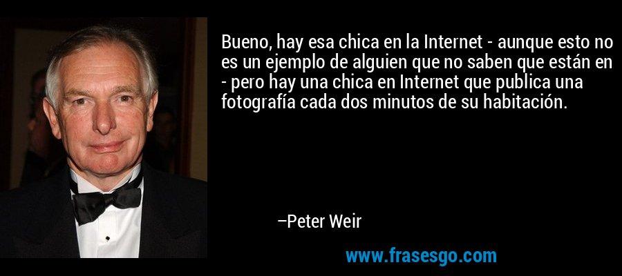 Bueno, hay esa chica en la Internet - aunque esto no es un ejemplo de alguien que no saben que están en - pero hay una chica en Internet que publica una fotografía cada dos minutos de su habitación. – Peter Weir