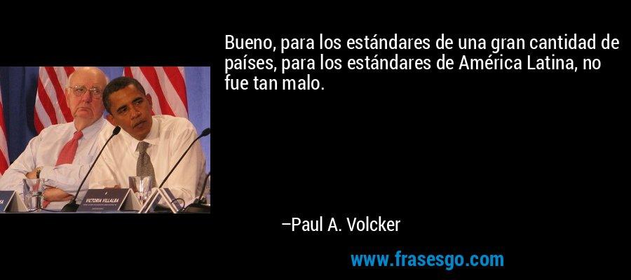 Bueno, para los estándares de una gran cantidad de países, para los estándares de América Latina, no fue tan malo. – Paul A. Volcker