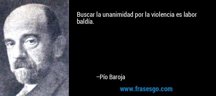 Buscar la unanimidad por la violencia es labor baldía. – Pío Baroja