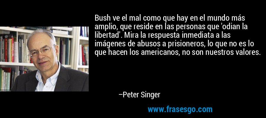 Bush ve el mal como que hay en el mundo más amplio, que reside en las personas que 'odian la libertad'. Mira la respuesta inmediata a las imágenes de abusos a prisioneros, lo que no es lo que hacen los americanos, no son nuestros valores. – Peter Singer