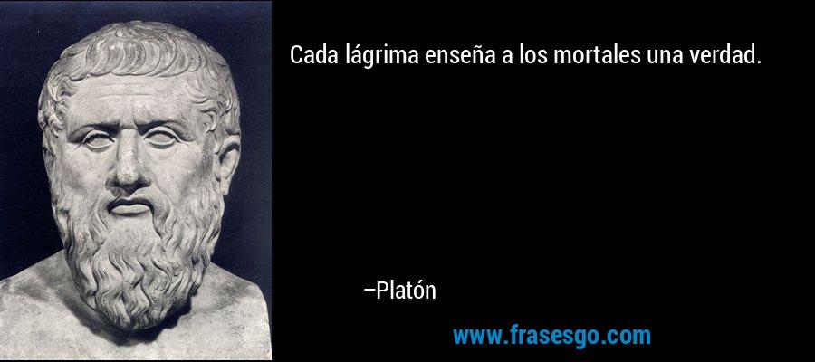Cada lágrima enseña a los mortales una verdad. – Platón