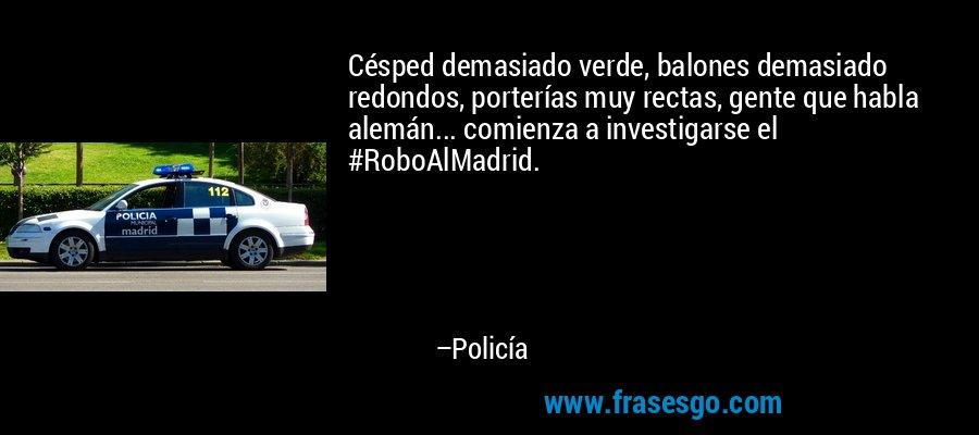 Césped demasiado verde, balones demasiado redondos, porterías muy rectas, gente que habla alemán... comienza a investigarse el #RoboAlMadrid. – Policía
