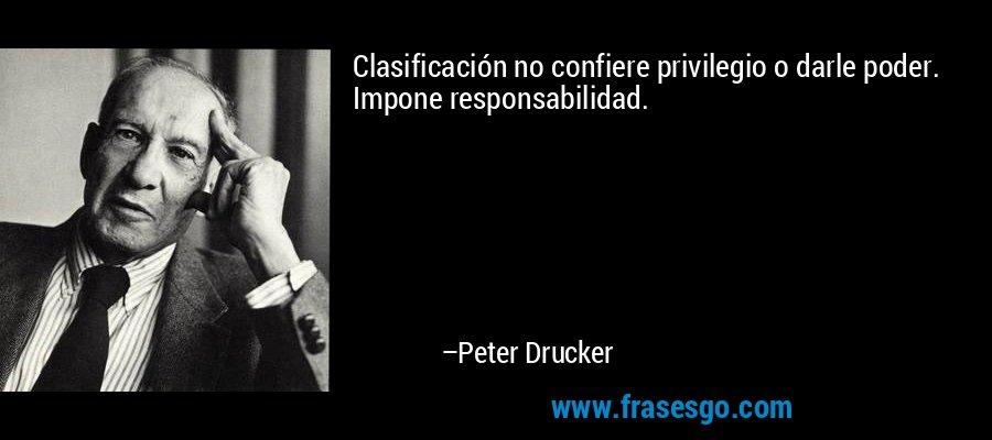 Clasificación no confiere privilegio o darle poder. Impone responsabilidad. – Peter Drucker
