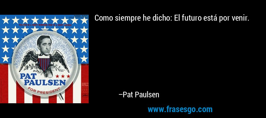 Como siempre he dicho: El futuro está por venir. – Pat Paulsen