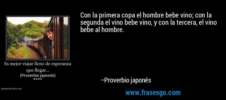 Con la primera copa el hombre bebe vino; con la segunda el vino bebe vino, y con la tercera, el vino bebe al hombre. – Proverbio japonés
