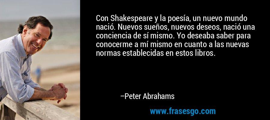 Con Shakespeare y la poesía, un nuevo mundo nació. Nuevos sueños, nuevos deseos, nació una conciencia de sí mismo. Yo deseaba saber para conocerme a mí mismo en cuanto a las nuevas normas establecidas en estos libros. – Peter Abrahams