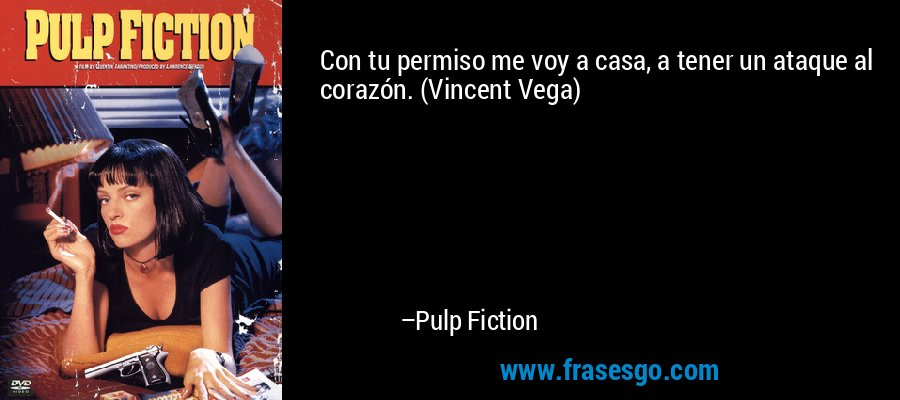 Con tu permiso me voy a casa, a tener un ataque al corazón. (Vincent Vega) – Pulp Fiction