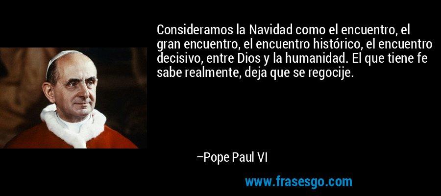 Consideramos la Navidad como el encuentro, el gran encuentro, el encuentro histórico, el encuentro decisivo, entre Dios y la humanidad. El que tiene fe sabe realmente, deja que se regocije. – Pope Paul VI