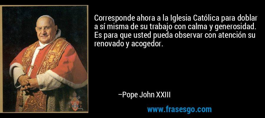 Corresponde ahora a la Iglesia Católica para doblar a sí misma de su trabajo con calma y generosidad. Es para que usted pueda observar con atención su renovado y acogedor. – Pope John XXIII