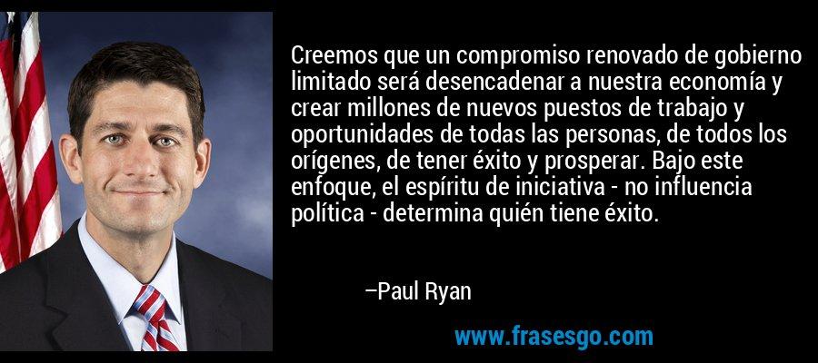 Creemos que un compromiso renovado de gobierno limitado será desencadenar a nuestra economía y crear millones de nuevos puestos de trabajo y oportunidades de todas las personas, de todos los orígenes, de tener éxito y prosperar. Bajo este enfoque, el espíritu de iniciativa - no influencia política - determina quién tiene éxito. – Paul Ryan