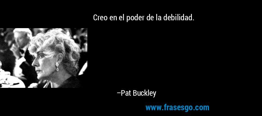 Creo en el poder de la debilidad. – Pat Buckley