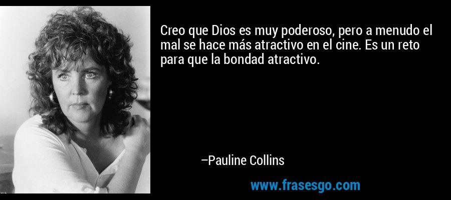 Creo que Dios es muy poderoso, pero a menudo el mal se hace más atractivo en el cine. Es un reto para que la bondad atractivo. – Pauline Collins