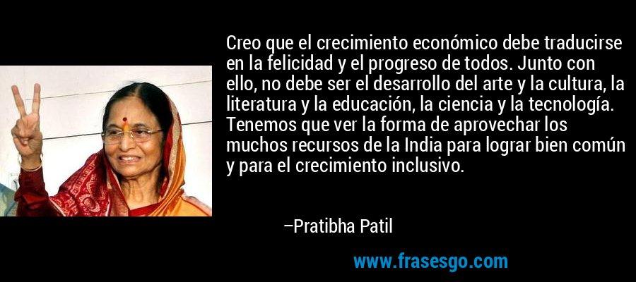 Creo que el crecimiento económico debe traducirse en la felicidad y el progreso de todos. Junto con ello, no debe ser el desarrollo del arte y la cultura, la literatura y la educación, la ciencia y la tecnología. Tenemos que ver la forma de aprovechar los muchos recursos de la India para lograr bien común y para el crecimiento inclusivo. – Pratibha Patil