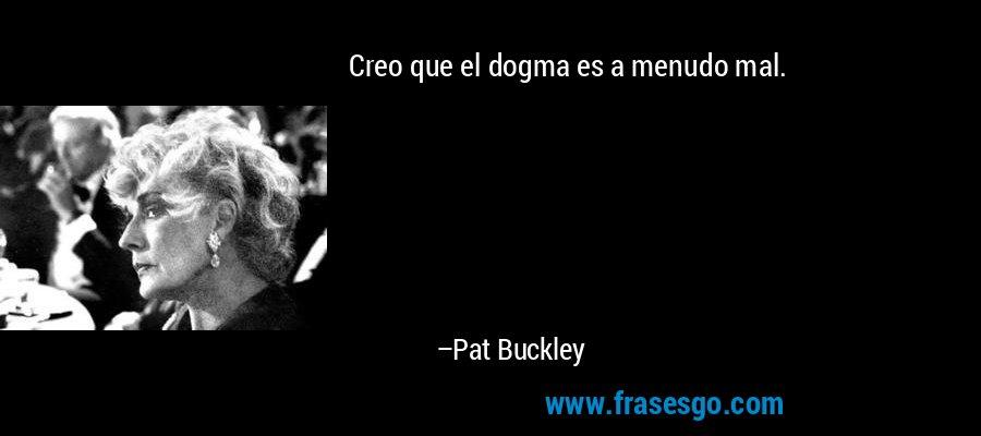 Creo que el dogma es a menudo mal. – Pat Buckley