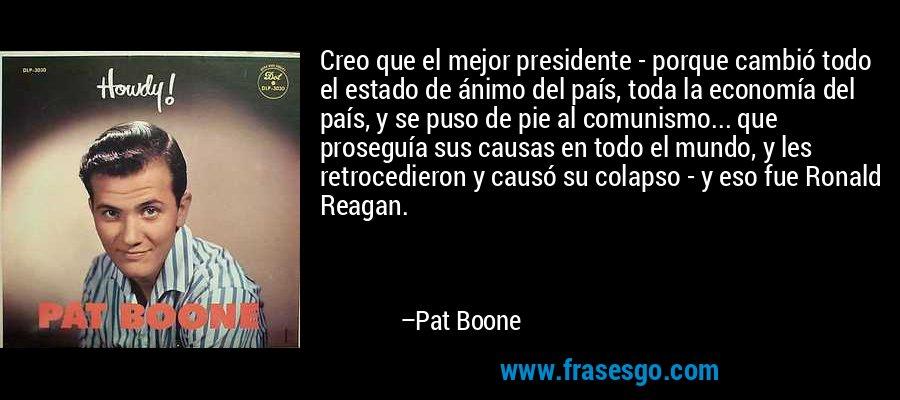 Creo que el mejor presidente - porque cambió todo el estado de ánimo del país, toda la economía del país, y se puso de pie al comunismo... que proseguía sus causas en todo el mundo, y les retrocedieron y causó su colapso - y eso fue Ronald Reagan. – Pat Boone
